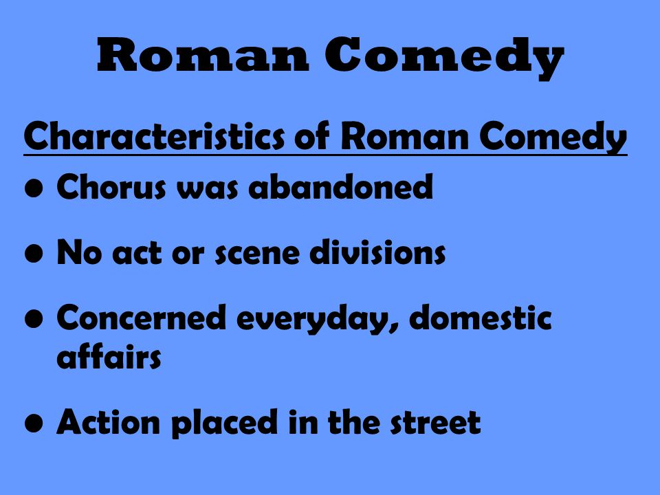 Roman Comedy Characteristics of Roman Comedy Chorus was abandoned No act or scene divisions Concerned everyday, domestic affairs Action placed in the
