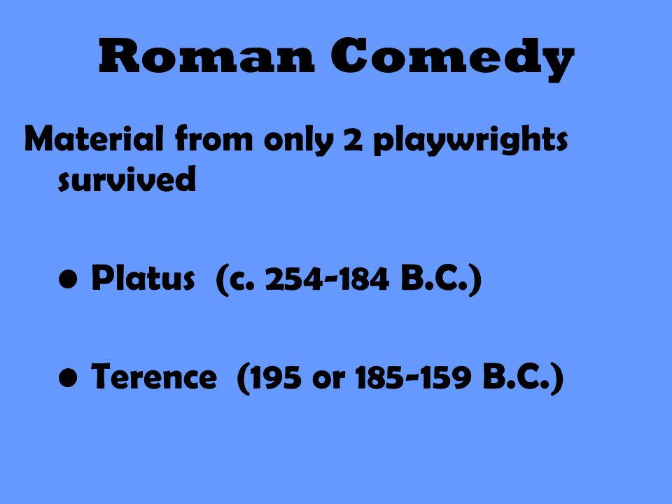 Roman Comedy Material from only 2 playwrights survived Platus (c. 254-184 B.C.) Terence (195 or 185-159 B.C.)