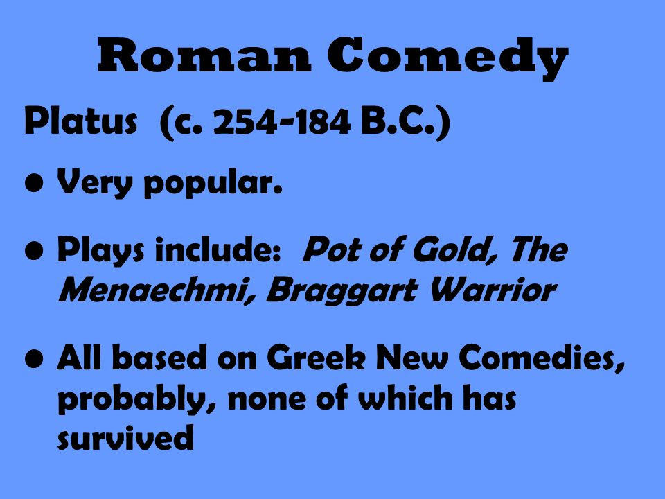Roman Comedy Platus (c. 254-184 B.C.) Very popular. Plays include: Pot of Gold, The Menaechmi, Braggart Warrior All based on Greek New Comedies, proba
