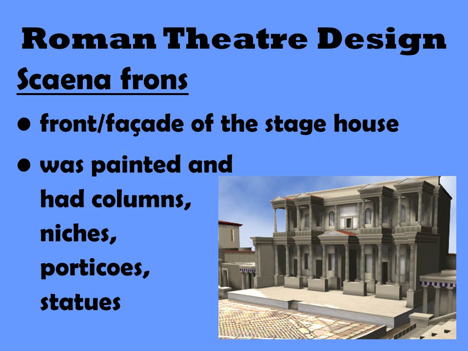 Roman Theatre Design Scaena frons front/façade of the stage house was painted and had columns, niches, porticoes, statues