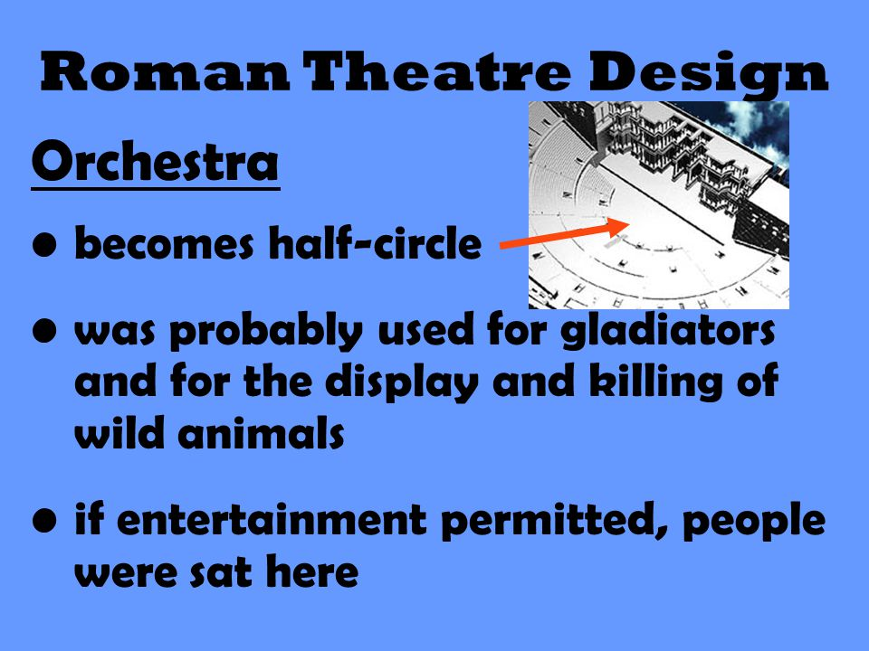 Roman Theatre Design Orchestra becomes half-circle was probably used for gladiators and for the display and killing of wild animals if entertainment p