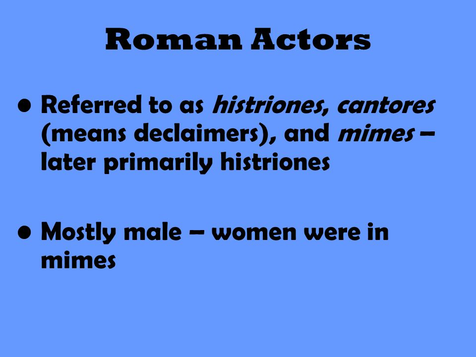 Roman Actors Referred to as histriones, cantores (means declaimers), and mimes – later primarily histriones Mostly male – women were in mimes