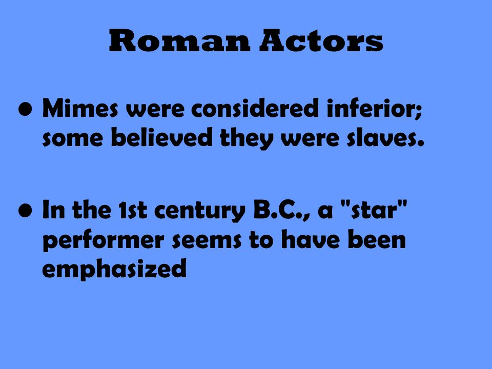 Roman Actors Mimes were considered inferior; some believed they were slaves. In the 1st century B.C., a