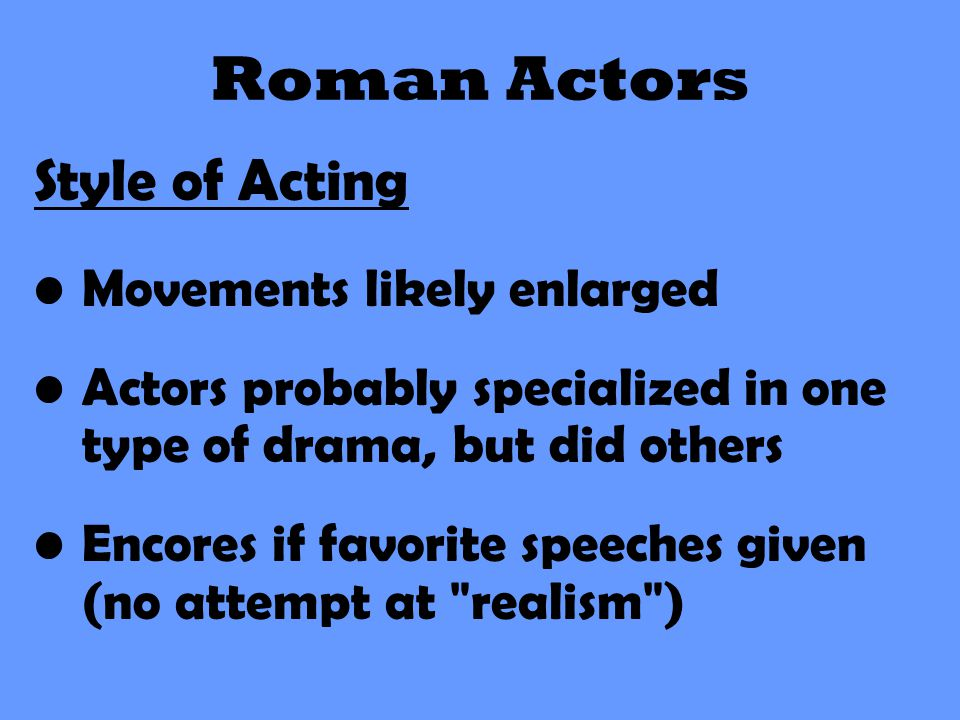 Roman Actors Style of Acting Movements likely enlarged Actors probably specialized in one type of drama, but did others Encores if favorite speeches g