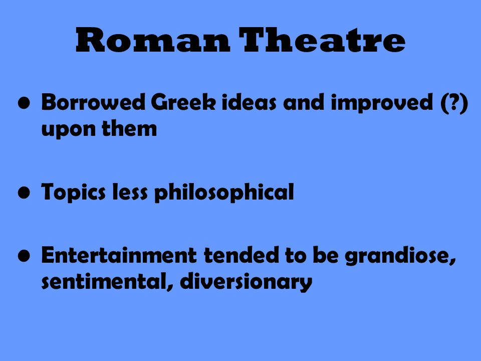 Roman Theatre Borrowed Greek ideas and improved (?) upon them Topics less philosophical Entertainment tended to be grandiose, sentimental, diversionar