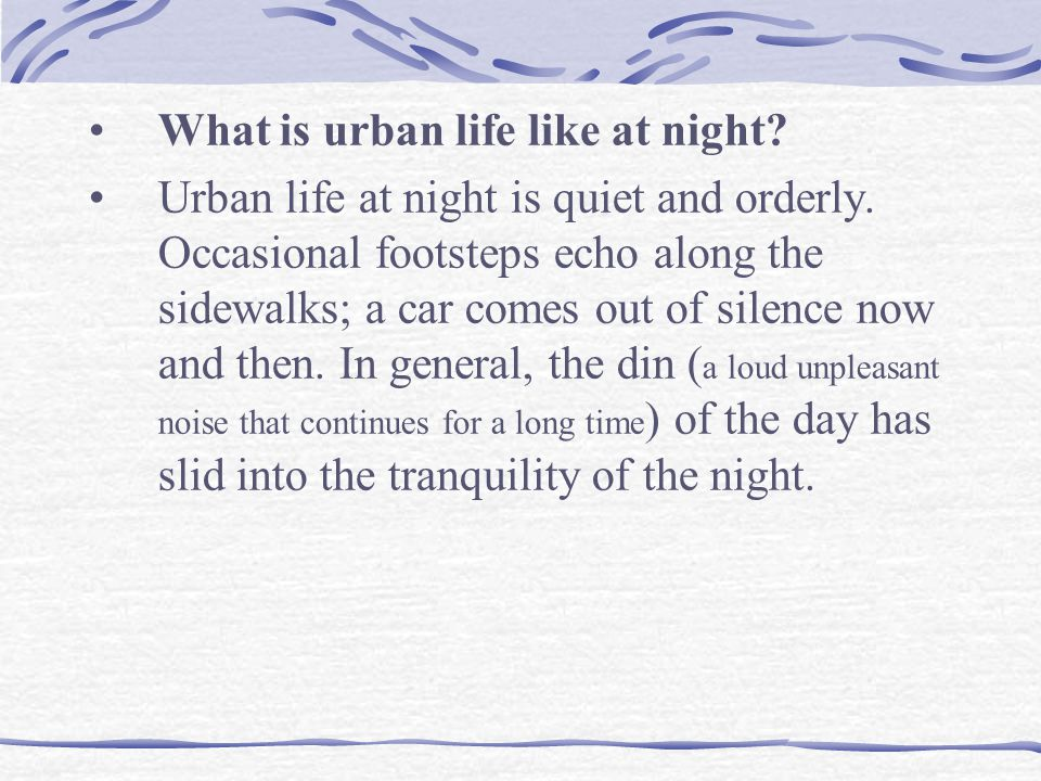 What is urban life like at night? Urban life at night is quiet and orderly. Occasional footsteps echo along the sidewalks; a car comes out of silence