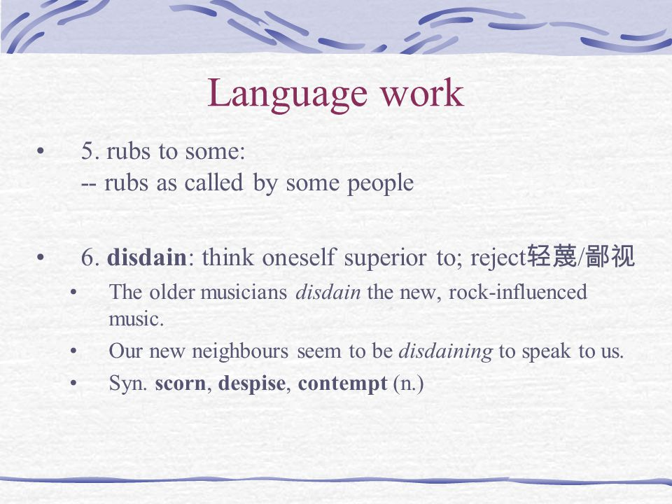 Language work 5. rubs to some: -- rubs as called by some people 6. disdain: think oneself superior to; reject 轻蔑 / 鄙视 The older musicians disdain the