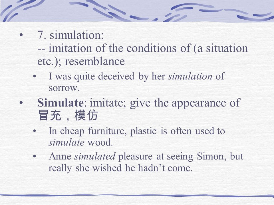 7. simulation: -- imitation of the conditions of (a situation etc.); resemblance I was quite deceived by her simulation of sorrow. Simulate: imitate;