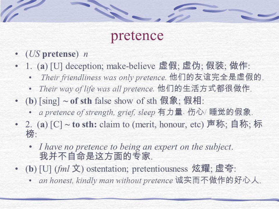 pretence (US pretense) n 1. (a) [U] deception; make-believe 虚假 ; 虚伪 ; 假装 ; 做作 : Their friendliness was only pretence. 他们的友谊完全是虚假的. Their way of life w