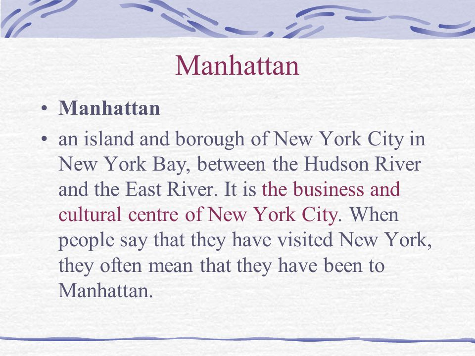 Manhattan an island and borough of New York City in New York Bay, between the Hudson River and the East River. It is the business and cultural centre