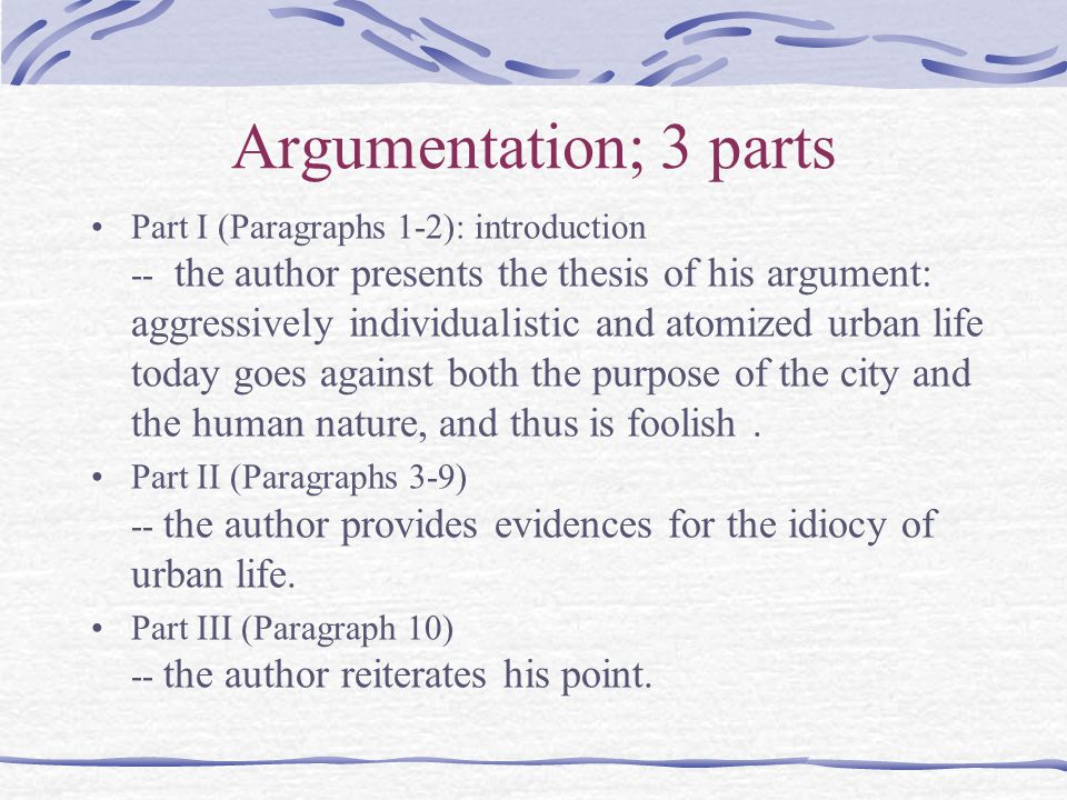 Argumentation; 3 parts Part I (Paragraphs 1-2): introduction -- the author presents the thesis of his argument: aggressively individualistic and atomi