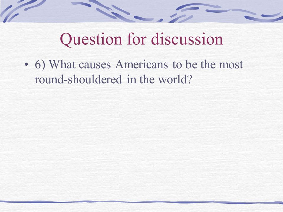 Question for discussion 6) What causes Americans to be the most round-shouldered in the world?