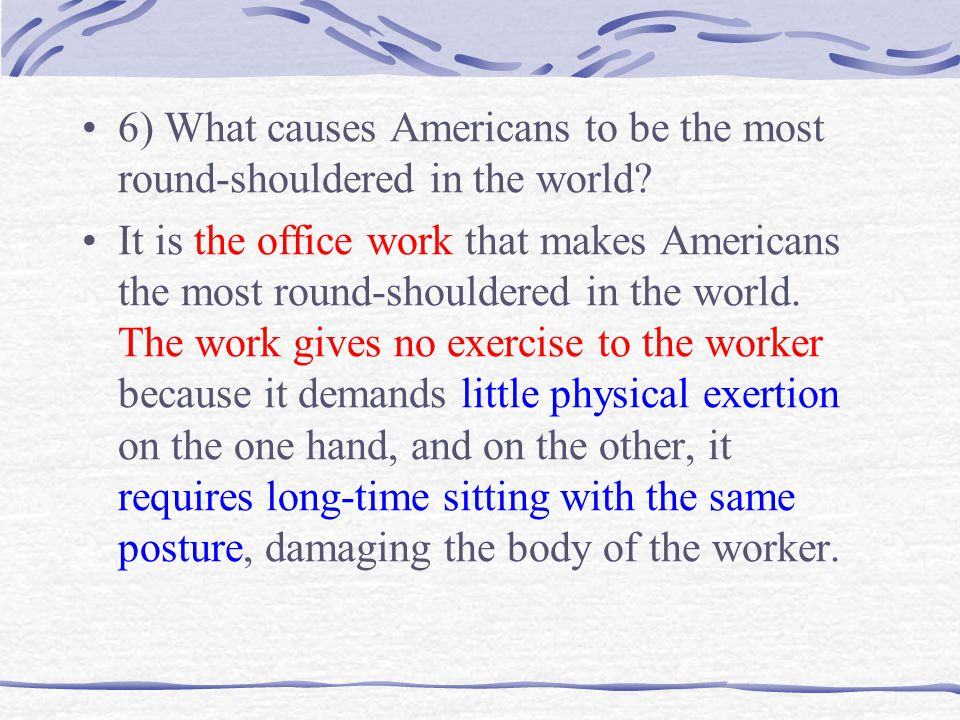 It is the office work that makes Americans the most round-shouldered in the world. The work gives no exercise to the worker because it demands little