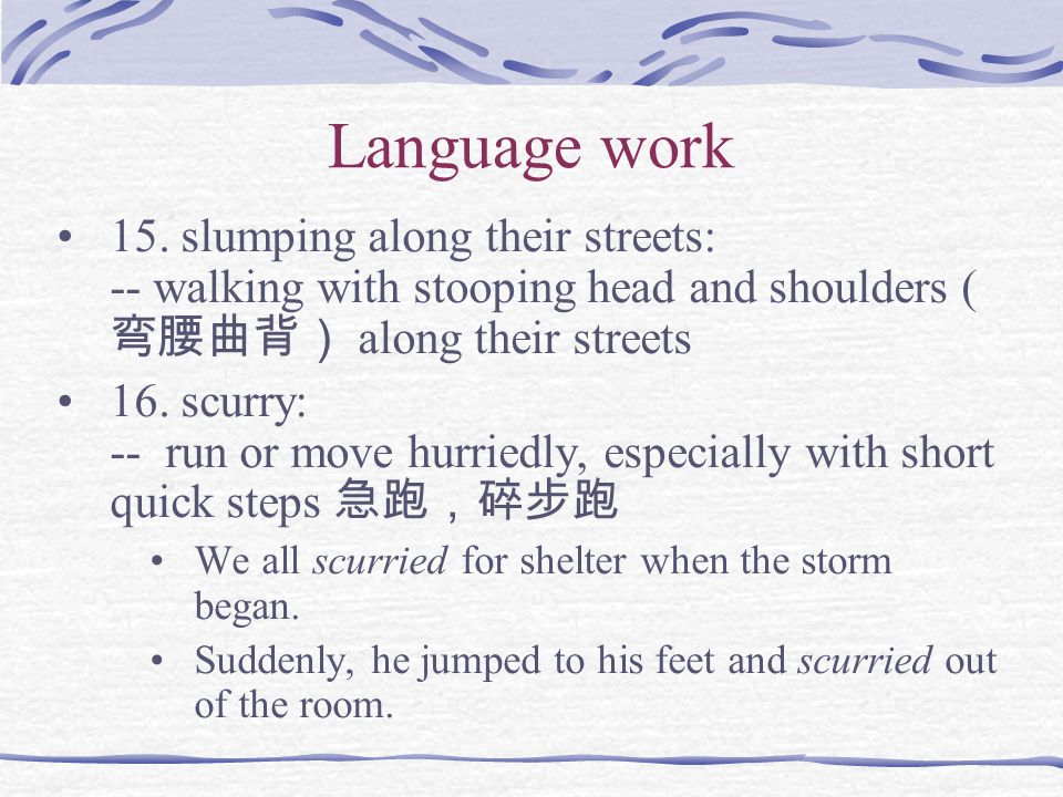 Language work 15. slumping along their streets: -- walking with stooping head and shoulders ( 弯腰曲背) along their streets 16. scurry: -- run or move hur