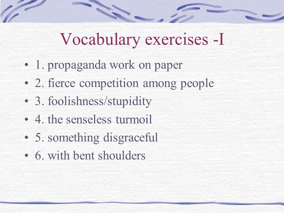 Vocabulary exercises -I 1. propaganda work on paper 2. fierce competition among people 3. foolishness/stupidity 4. the senseless turmoil 5. something