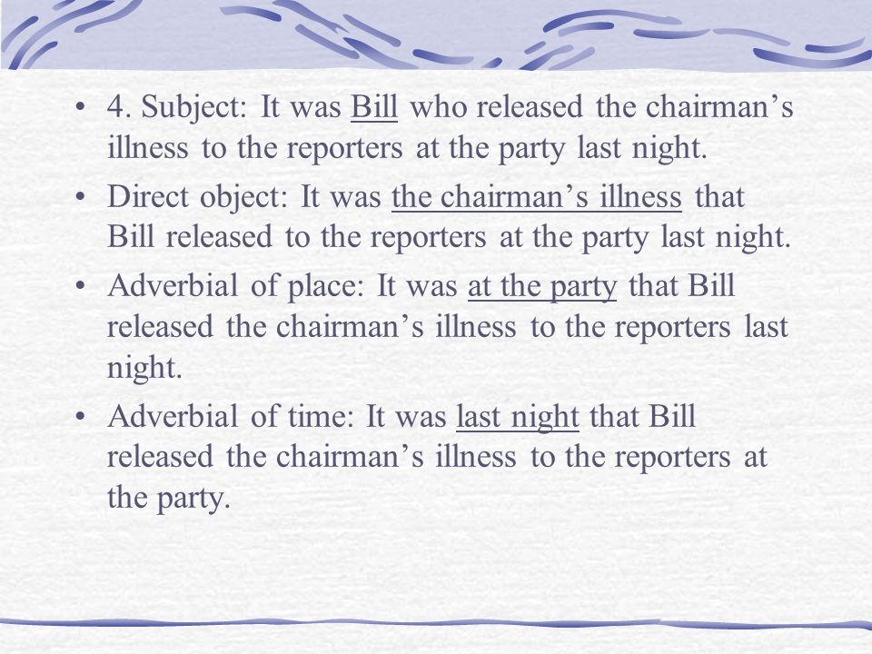 4. Subject: It was Bill who released the chairman's illness to the reporters at the party last night. Direct object: It was the chairman's illness tha