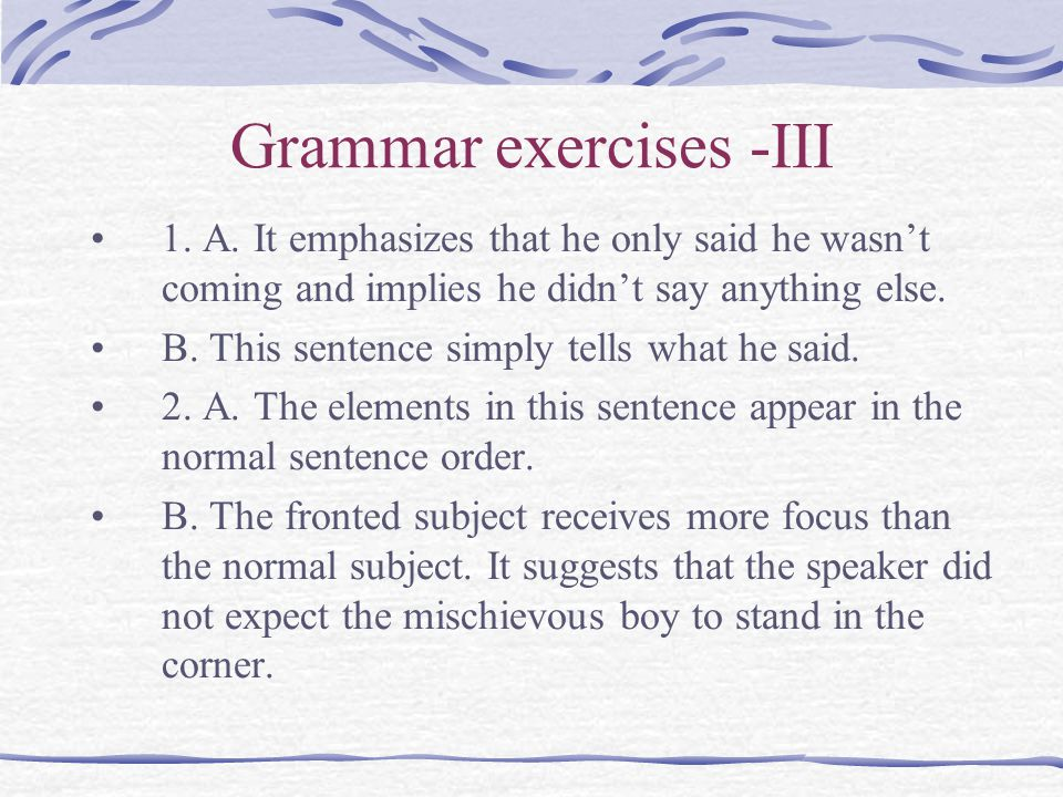 Grammar exercises -III 1. A. It emphasizes that he only said he wasn't coming and implies he didn't say anything else. B. This sentence simply tells w