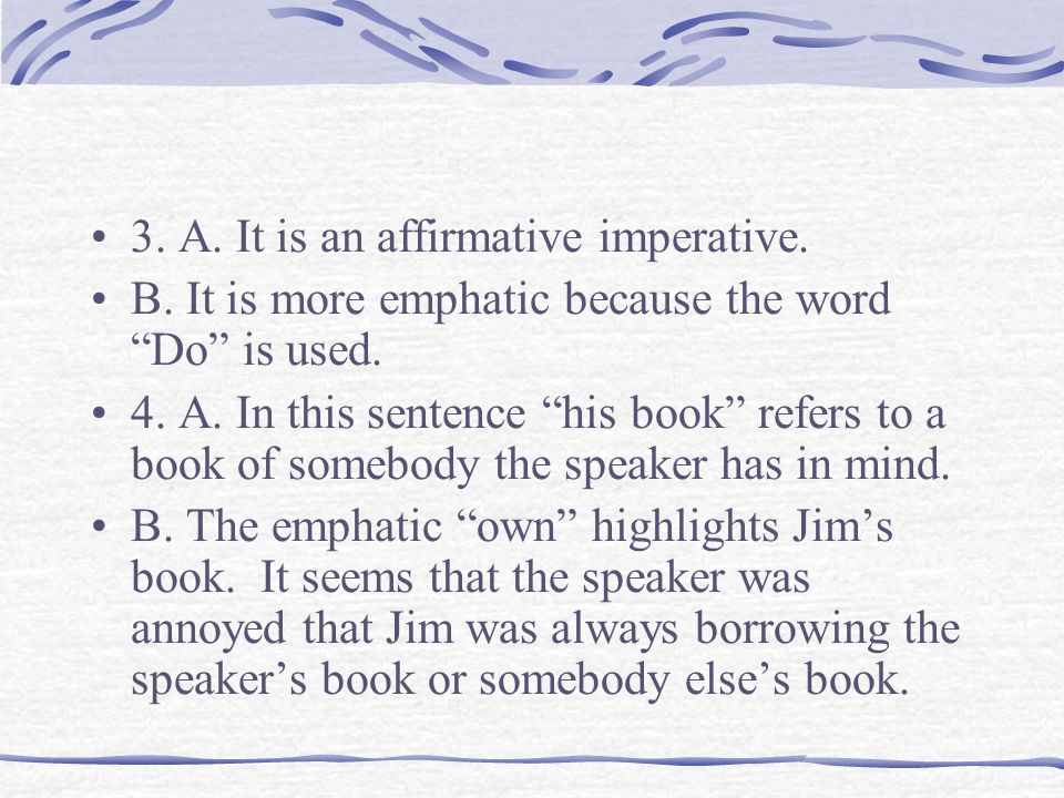 """3. A. It is an affirmative imperative. B. It is more emphatic because the word """"Do"""" is used. 4. A. In this sentence """"his book"""" refers to a book of som"""
