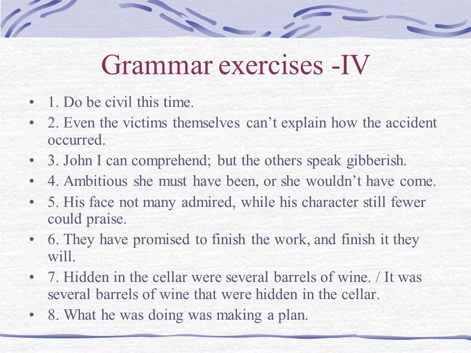 Grammar exercises -IV 1. Do be civil this time. 2. Even the victims themselves can't explain how the accident occurred. 3. John I can comprehend; but