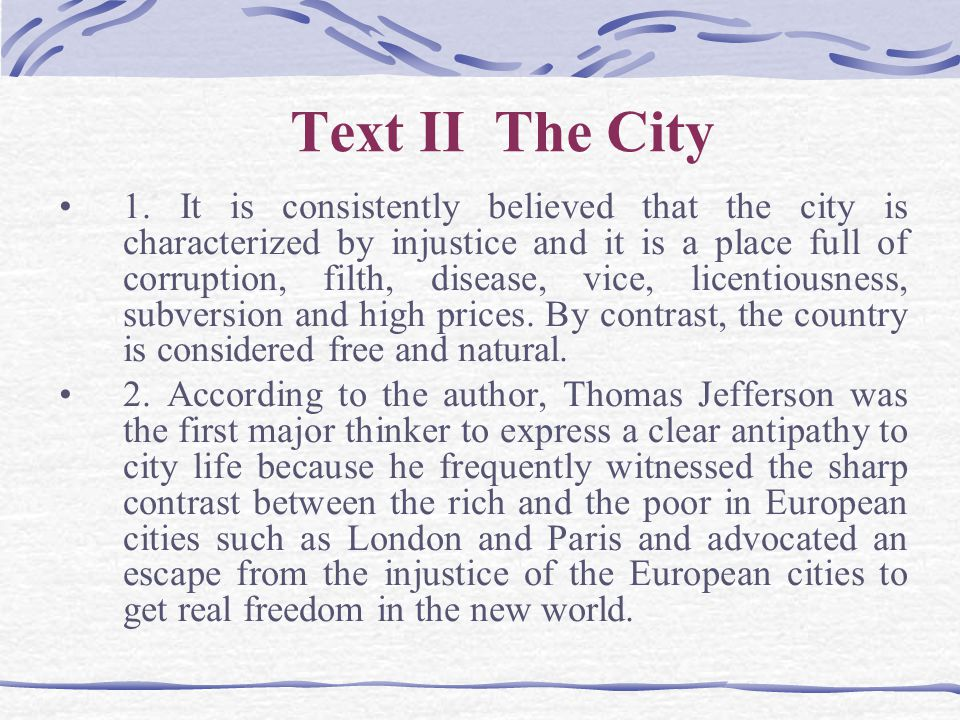 Text II The City 1. It is consistently believed that the city is characterized by injustice and it is a place full of corruption, filth, disease, vice