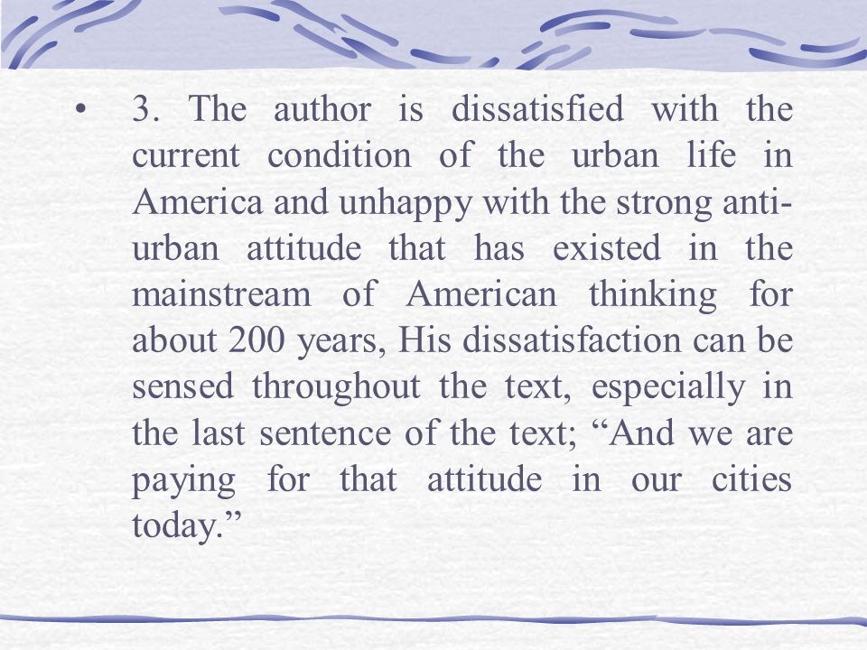 3. The author is dissatisfied with the current condition of the urban life in America and unhappy with the strong anti- urban attitude that has existe