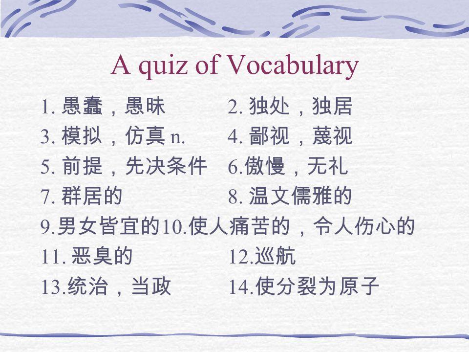 A quiz of Vocabulary 1. 愚蠢,愚昧 2. 独处,独居 3. 模拟,仿真 n. 4. 鄙视,蔑视 5. 前提,先决条件 6. 傲慢,无礼 7. 群居的 8. 温文儒雅的 9. 男女皆宜的 10. 使人痛苦的,令人伤心的 11. 恶臭的 12. 巡航 13. 统治,当政 14.