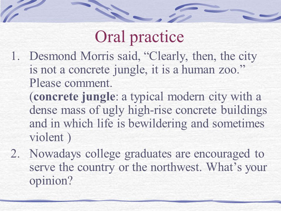 """Oral practice 1.Desmond Morris said, """"Clearly, then, the city is not a concrete jungle, it is a human zoo."""" Please comment. (concrete jungle: a typica"""