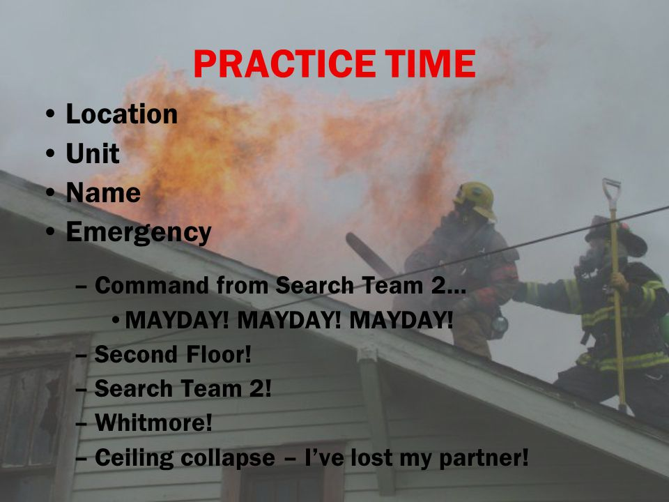 PRACTICE TIME Location Unit Name Emergency – –Command from Search Team 2… MAYDAY! MAYDAY! MAYDAY! – –Second Floor! – –Search Team 2! – –Whitmore! – –C