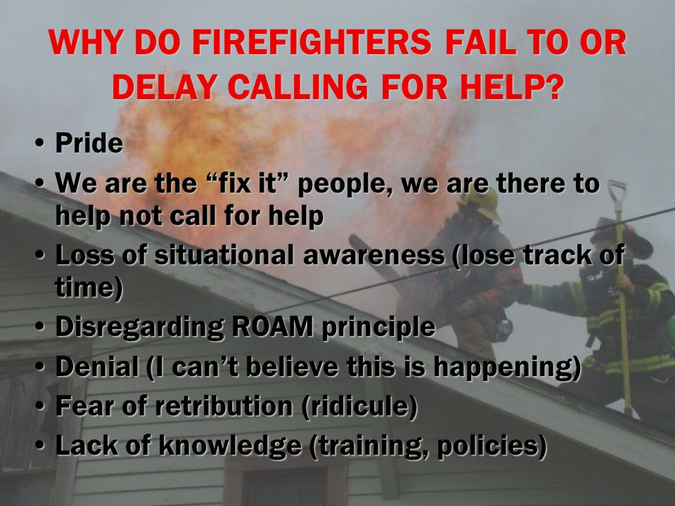 "WHY DO FIREFIGHTERS FAIL TO OR DELAY CALLING FOR HELP? PridePride We are the ""fix it"" people, we are there to help not call for helpWe are the ""fix it"
