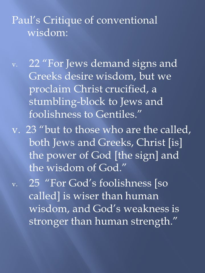 "Paul's Critique of conventional wisdom: v. 22 ""For Jews demand signs and Greeks desire wisdom, but we proclaim Christ crucified, a stumbling-block to"