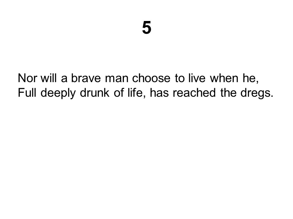 5 Nor will a brave man choose to live when he, Full deeply drunk of life, has reached the dregs.