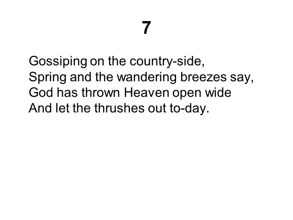 7 Gossiping on the country-side, Spring and the wandering breezes say, God has thrown Heaven open wide And let the thrushes out to-day.