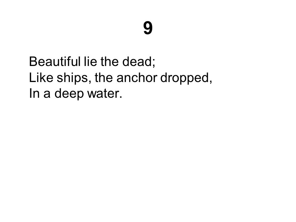 9 Beautiful lie the dead; Like ships, the anchor dropped, In a deep water.