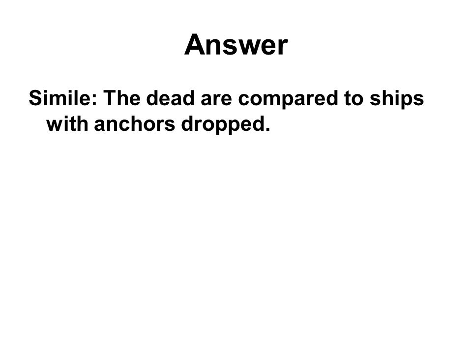 Answer Simile: The dead are compared to ships with anchors dropped.