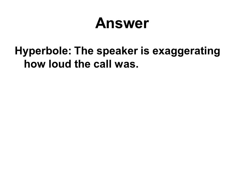 Answer Hyperbole: The speaker is exaggerating how loud the call was.