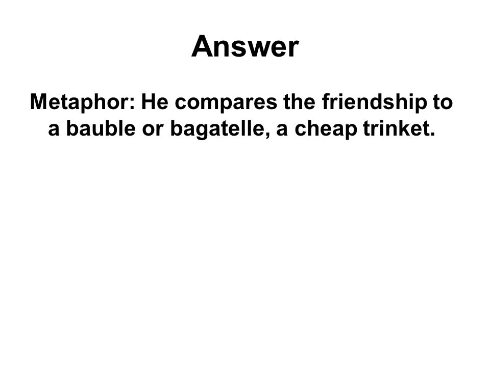 Answer Metaphor: He compares the friendship to a bauble or bagatelle, a cheap trinket.