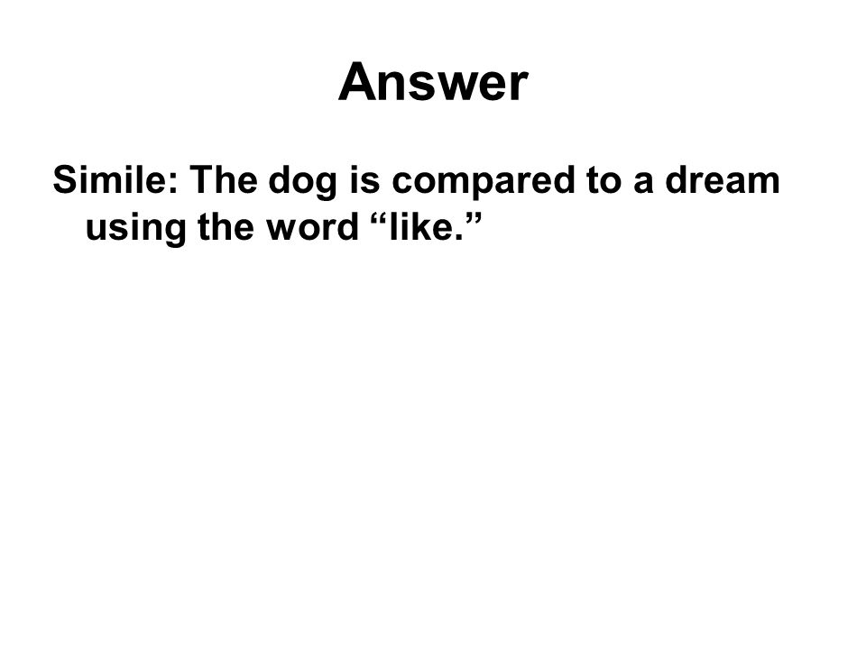 Answer Simile: The dog is compared to a dream using the word like.