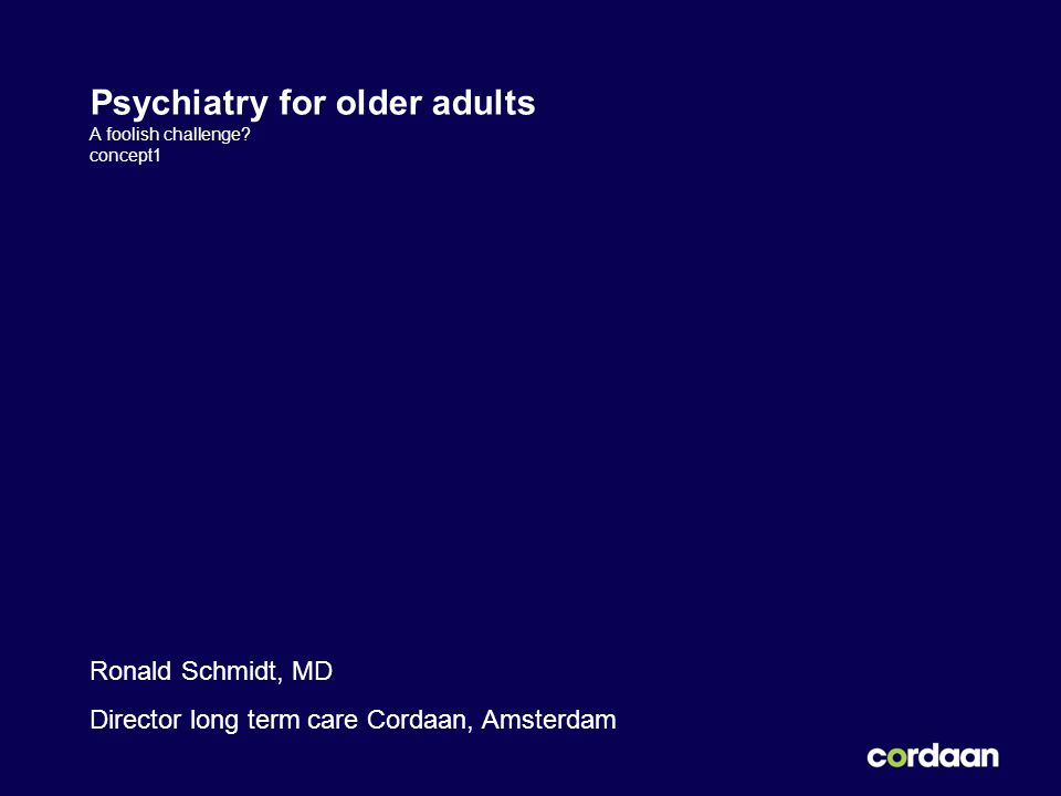 Psychiatry for older adults A foolish challenge? concept1 Ronald Schmidt, MD Director long term care Cordaan, Amsterdam