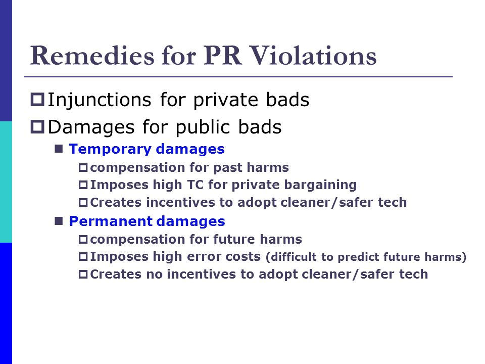 Remedies for PR Violations  Injunctions for private bads  Damages for public bads Temporary damages  compensation for past harms  Imposes high TC for private bargaining  Creates incentives to adopt cleaner/safer tech Permanent damages  compensation for future harms  Imposes high error costs (difficult to predict future harms)  Creates no incentives to adopt cleaner/safer tech