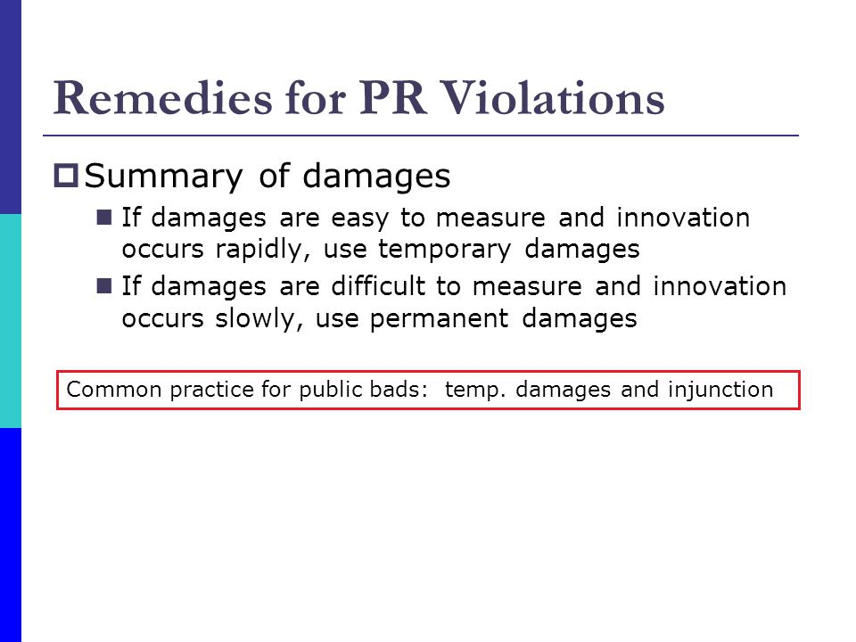  Summary of damages If damages are easy to measure and innovation occurs rapidly, use temporary damages If damages are difficult to measure and innovation occurs slowly, use permanent damages Remedies for PR Violations Common practice for public bads: temp.
