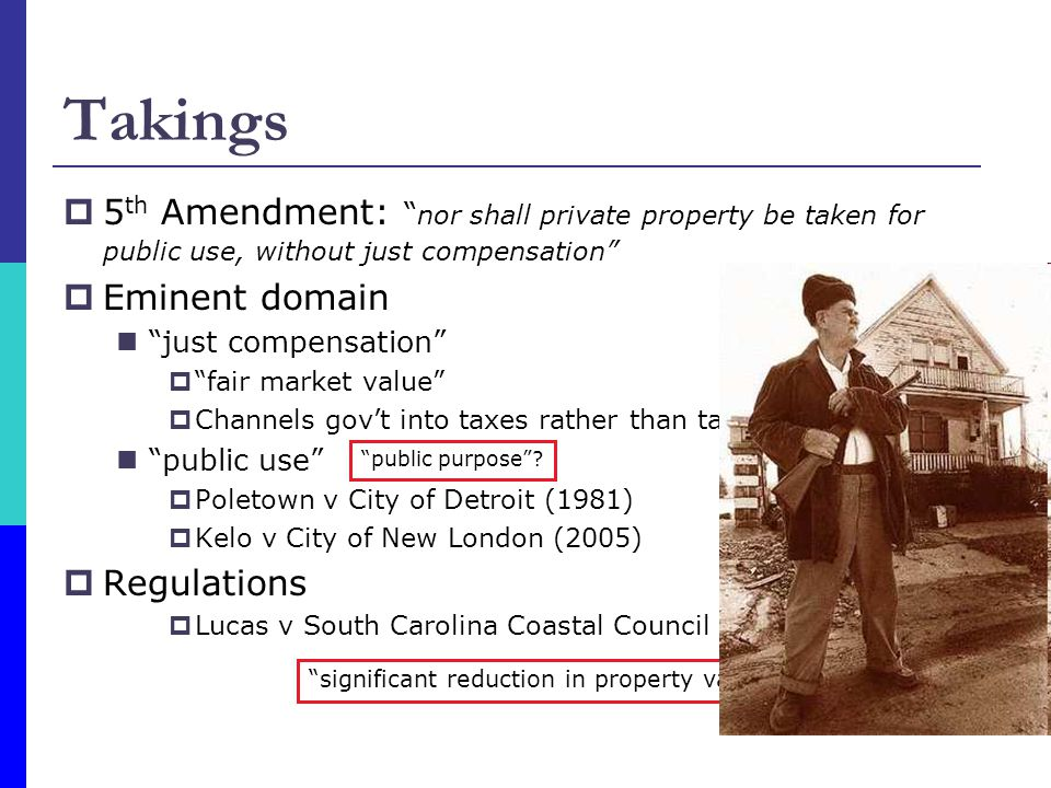 Takings  5 th Amendment: nor shall private property be taken for public use, without just compensation  Eminent domain just compensation  fair market value  Channels gov't into taxes rather than takings public use  Poletown v City of Detroit (1981)  Kelo v City of New London (2005)  Regulations  Lucas v South Carolina Coastal Council (1992) public purpose .