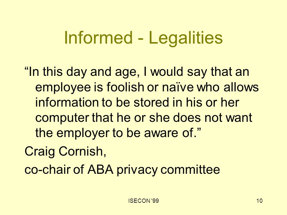 "ISECON '9910 Informed - Legalities ""In this day and age, I would say that an employee is foolish or naïve who allows information to be stored in his o"