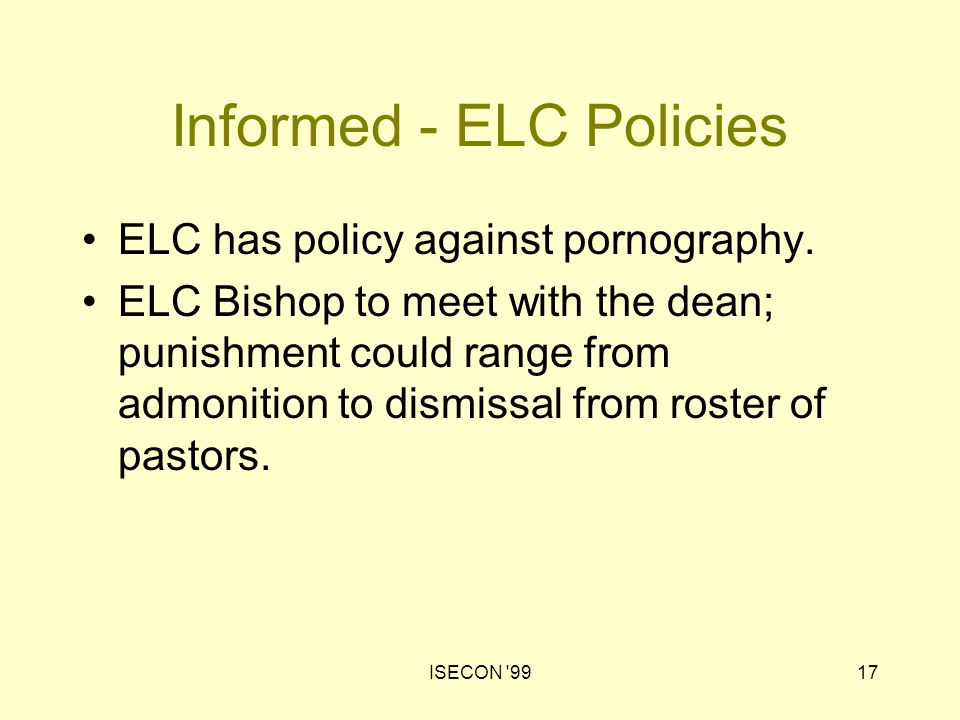 ISECON '9917 Informed - ELC Policies ELC has policy against pornography. ELC Bishop to meet with the dean; punishment could range from admonition to d