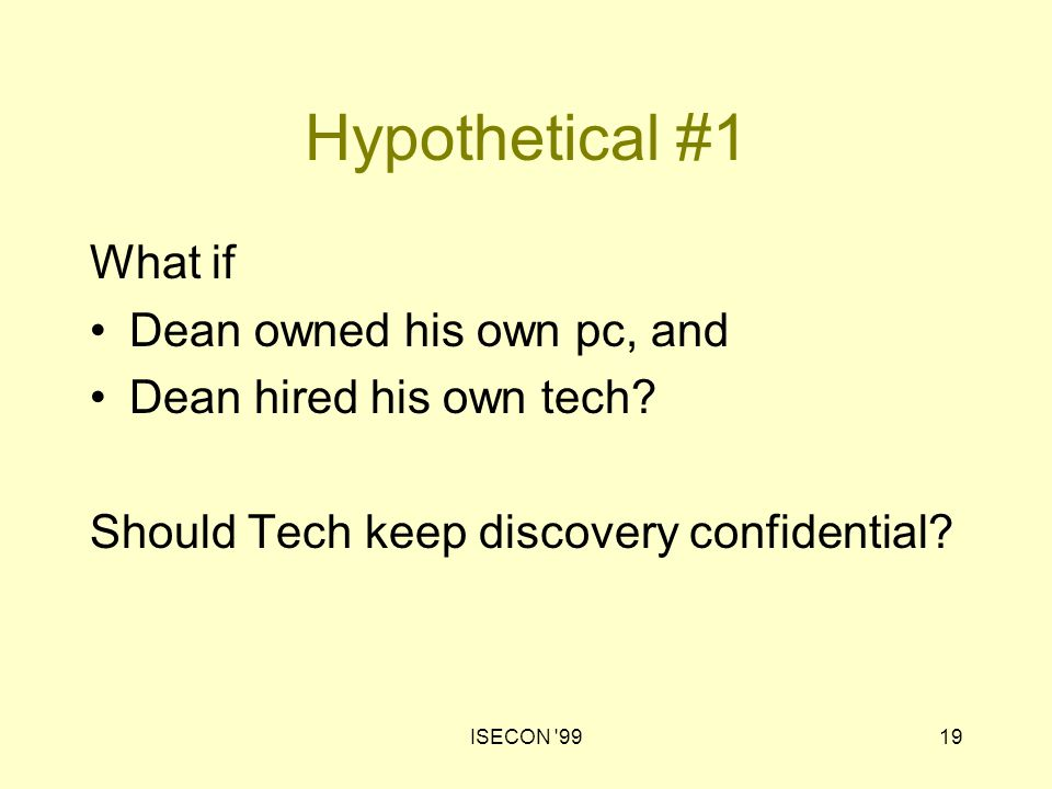 ISECON '9919 Hypothetical #1 What if Dean owned his own pc, and Dean hired his own tech? Should Tech keep discovery confidential?