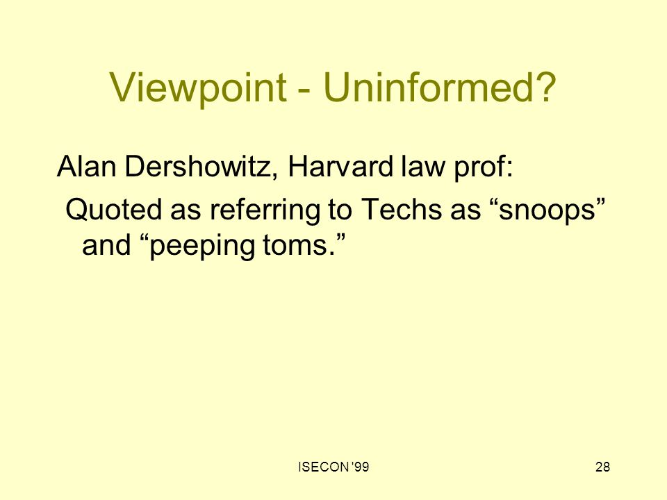 "ISECON '9928 Viewpoint - Uninformed? Alan Dershowitz, Harvard law prof: Quoted as referring to Techs as ""snoops"" and ""peeping toms."""
