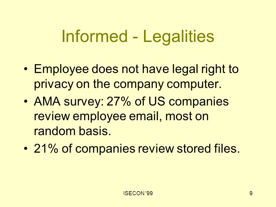 ISECON 9910 Informed - Legalities In this day and age, I would say that an employee is foolish or naïve who allows information to be stored in his or her computer that he or she does not want the employer to be aware of. Craig Cornish, co-chair of ABA privacy committee