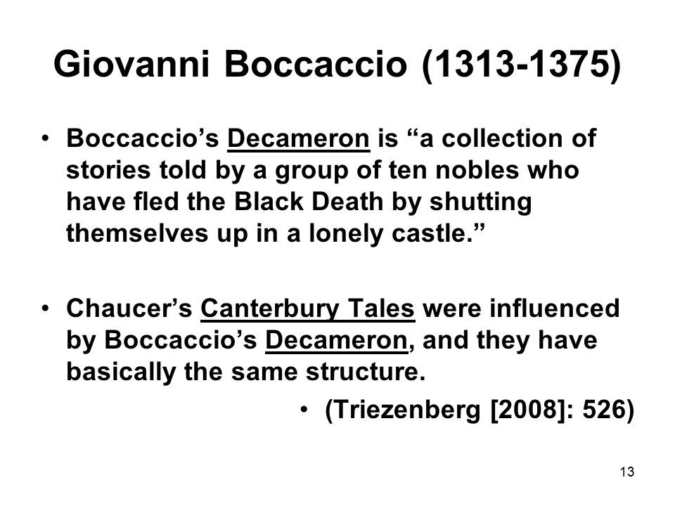 13 Giovanni Boccaccio (1313-1375) Boccaccio's Decameron is a collection of stories told by a group of ten nobles who have fled the Black Death by shutting themselves up in a lonely castle. Chaucer's Canterbury Tales were influenced by Boccaccio's Decameron, and they have basically the same structure.