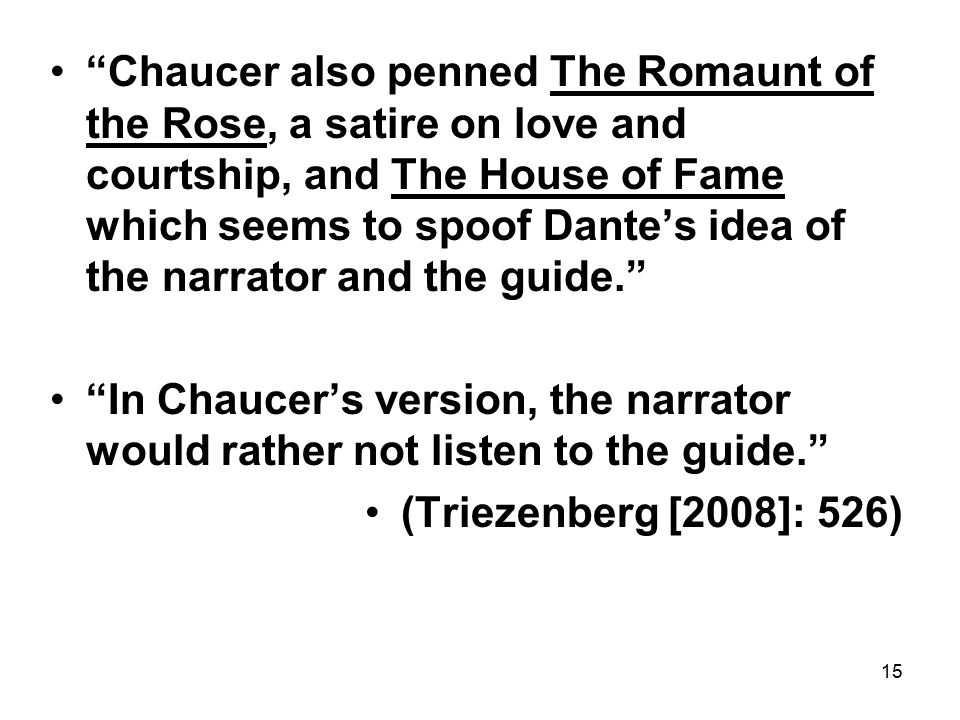 15 Chaucer also penned The Romaunt of the Rose, a satire on love and courtship, and The House of Fame which seems to spoof Dante's idea of the narrator and the guide. In Chaucer's version, the narrator would rather not listen to the guide. (Triezenberg [2008]: 526)