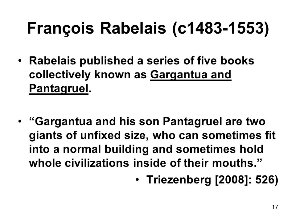 17 François Rabelais (c1483-1553) Rabelais published a series of five books collectively known as Gargantua and Pantagruel.