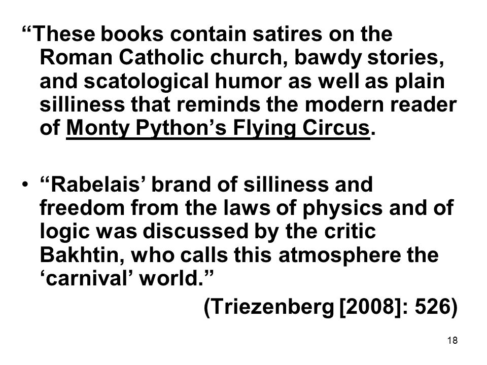18 These books contain satires on the Roman Catholic church, bawdy stories, and scatological humor as well as plain silliness that reminds the modern reader of Monty Python's Flying Circus.
